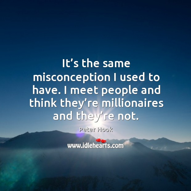 It's the same misconception I used to have. I meet people and think they're millionaires and they're not. Image