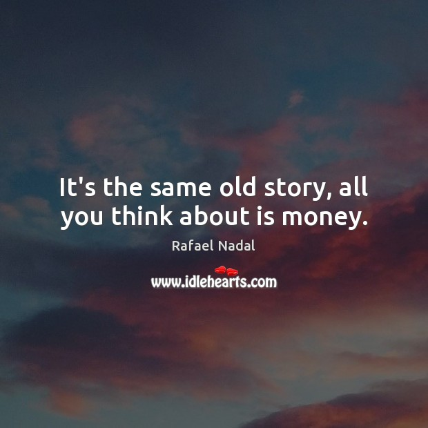 It's the same old story, all you think about is money. Image