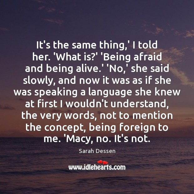 It's the same thing,' I told her. 'What is?' 'Being Sarah Dessen Picture Quote