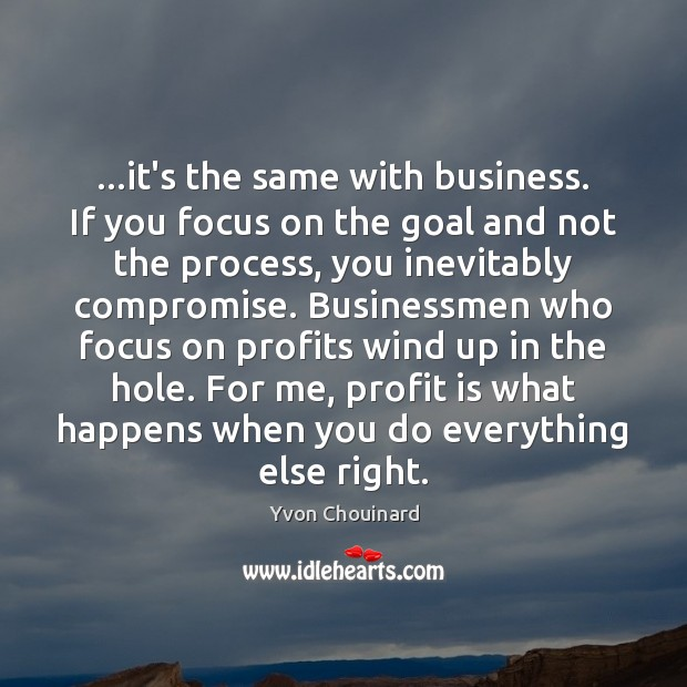 …it's the same with business. If you focus on the goal and Yvon Chouinard Picture Quote