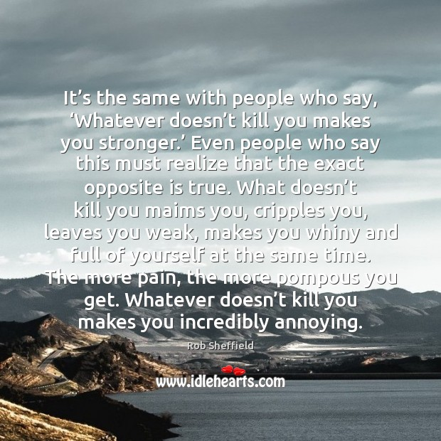 It's the same with people who say, 'Whatever doesn't kill Image