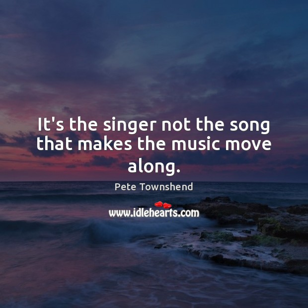 It's the singer not the song that makes the music move along. Pete Townshend Picture Quote