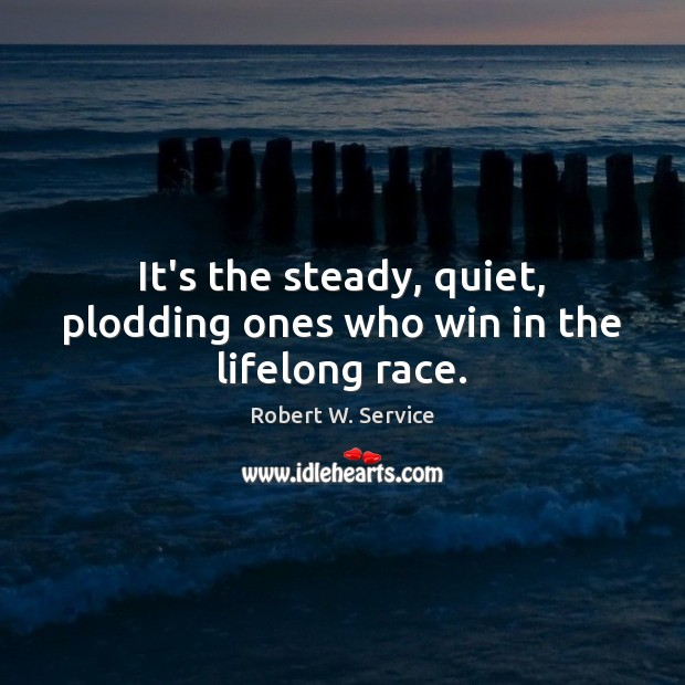 It's the steady, quiet, plodding ones who win in the lifelong race. Robert W. Service Picture Quote