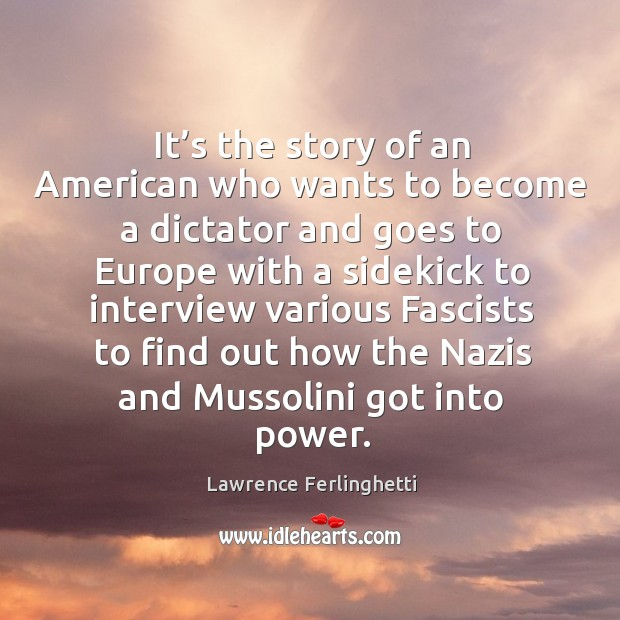 It's the story of an american who wants to become a dictator and goes to europe with a sidekick Lawrence Ferlinghetti Picture Quote