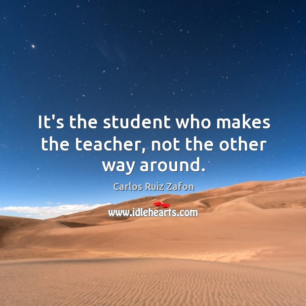 Image, It's the student who makes the teacher, not the other way around.