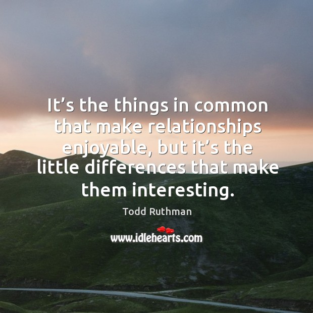 It's the things in common that make relationships enjoyable, but it's the little differences that make them interesting. Image
