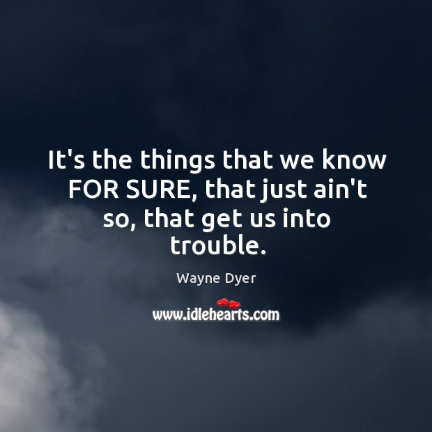 It's the things that we know FOR SURE, that just ain't so, that get us into trouble. Image