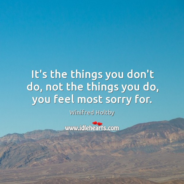 It's the things you don't do, not the things you do, you feel most sorry for. Image