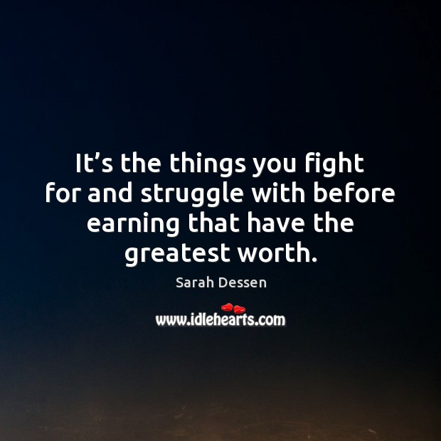 Image, It's the things you fight for and struggle with before earning