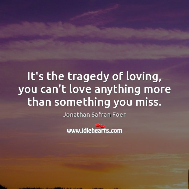 It's the tragedy of loving, you can't love anything more than something you miss. Jonathan Safran Foer Picture Quote