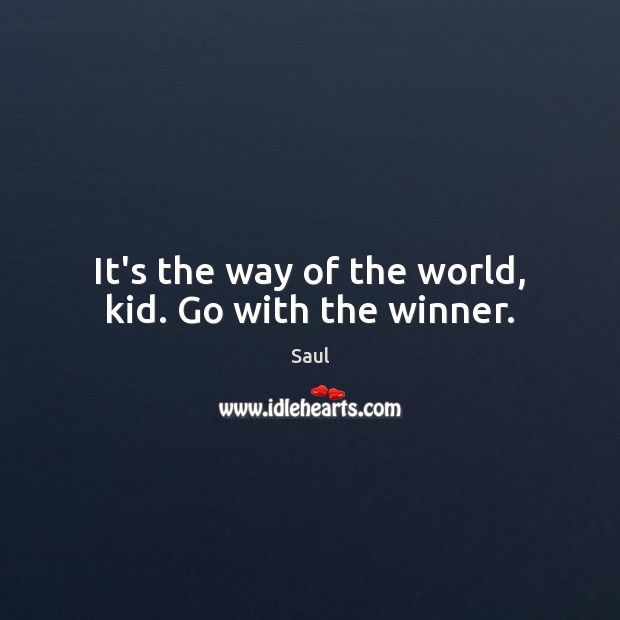 It's the way of the world, kid. Go with the winner. Image