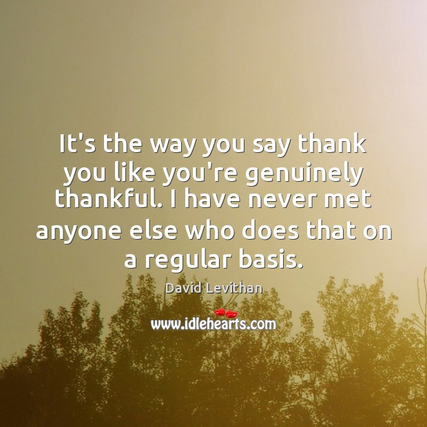 It's the way you say thank you like you're genuinely thankful. I David Levithan Picture Quote