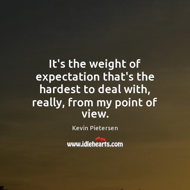 It's the weight of expectation that's the hardest to deal with, really, Kevin Pietersen Picture Quote