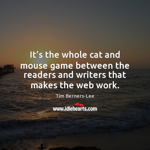 It's the whole cat and mouse game between the readers and Tim Berners-Lee Picture Quote
