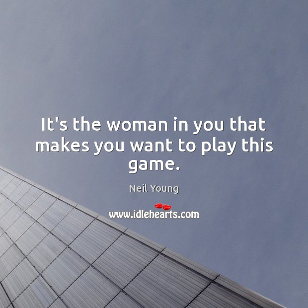 It's the woman in you that makes you want to play this game. Neil Young Picture Quote