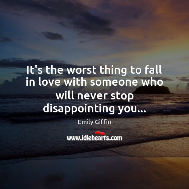 Image, It's the worst thing to fall in love with someone who will never stop disappointing you…