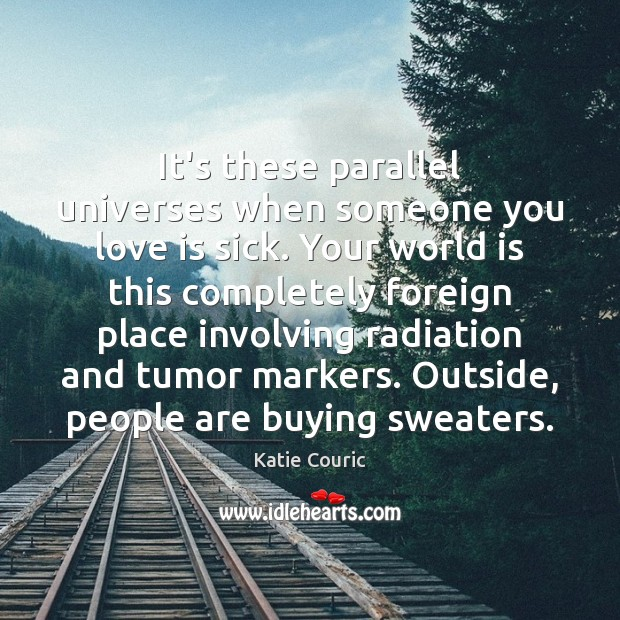 It's these parallel universes when someone you love is sick. Your world Katie Couric Picture Quote