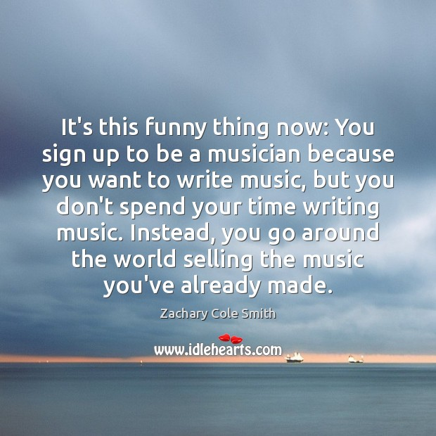 It's this funny thing now: You sign up to be a musician Zachary Cole Smith Picture Quote