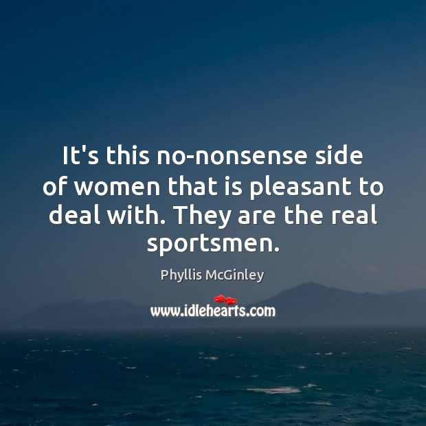 It's this no-nonsense side of women that is pleasant to deal with. Phyllis McGinley Picture Quote