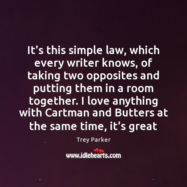 It's this simple law, which every writer knows, of taking two opposites Trey Parker Picture Quote