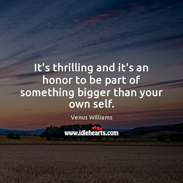 It's thrilling and it's an honor to be part of something bigger than your own self. Venus Williams Picture Quote