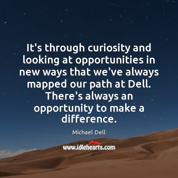 It's through curiosity and looking at opportunities in new ways that we've Michael Dell Picture Quote