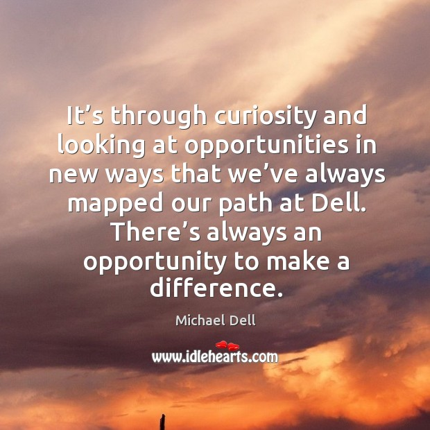 It's through curiosity and looking at opportunities in new ways that we've always mapped Michael Dell Picture Quote