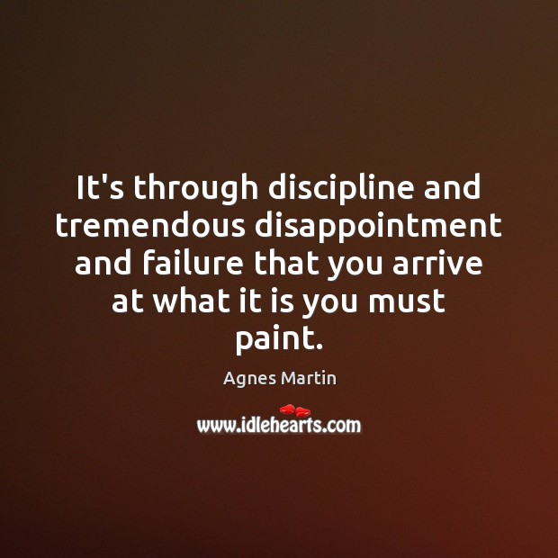 Image, It's through discipline and tremendous disappointment and failure that you arrive at