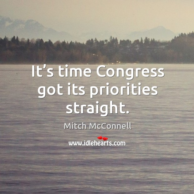 It's time congress got its priorities straight. Mitch McConnell Picture Quote