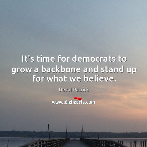 It's time for democrats to grow a backbone and stand up for what we believe. Deval Patrick Picture Quote