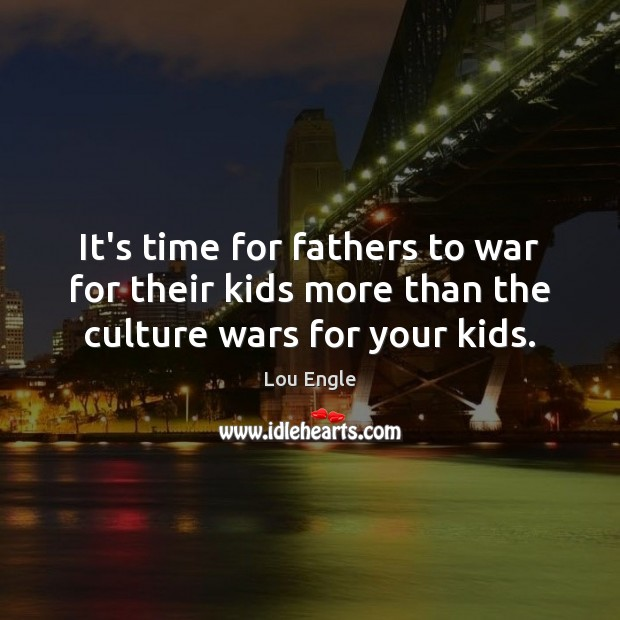 It's time for fathers to war for their kids more than the culture wars for your kids. Image