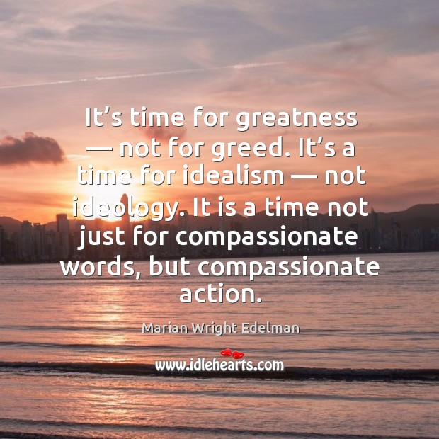 It's time for greatness — not for greed. It's a time for idealism — not ideology. Image
