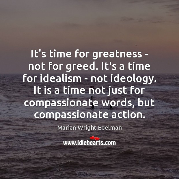 It's time for greatness – not for greed. It's a time for Marian Wright Edelman Picture Quote