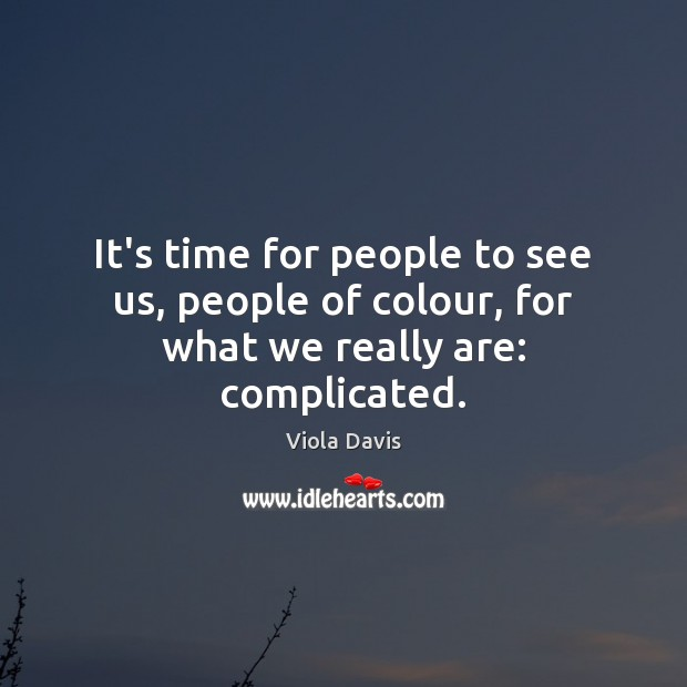 It's time for people to see us, people of colour, for what we really are: complicated. Viola Davis Picture Quote
