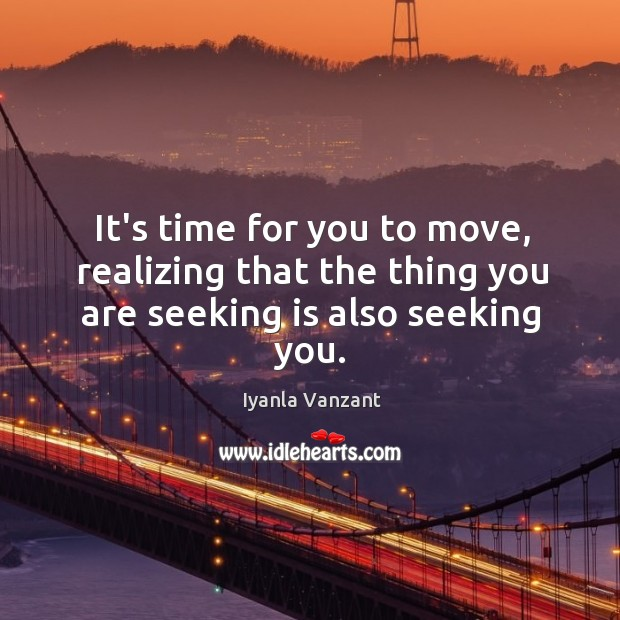 Image, It's time for you to move, realizing that the thing you are seeking is also seeking you.