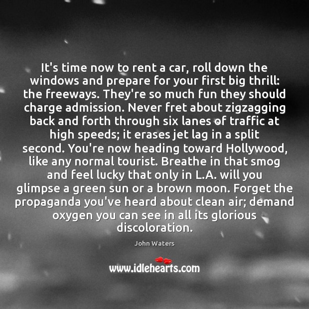 It's time now to rent a car, roll down the windows and John Waters Picture Quote