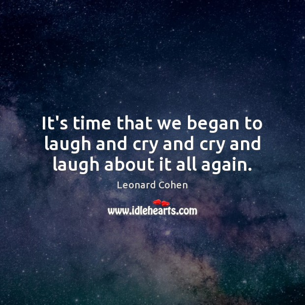 It's time that we began to laugh and cry and cry and laugh about it all again. Image