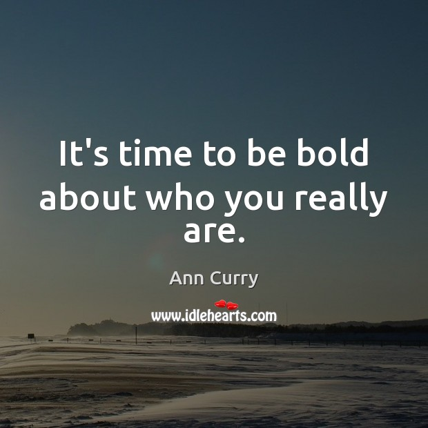 It's time to be bold about who you really are. Ann Curry Picture Quote