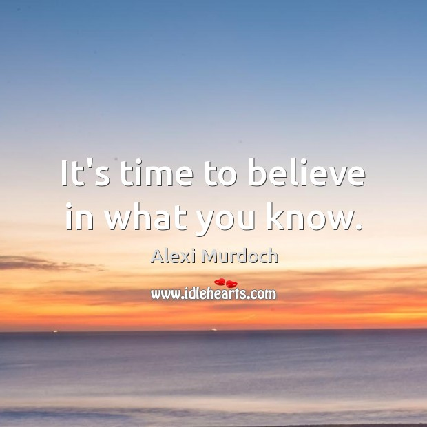 Image, It's time to believe in what you know.