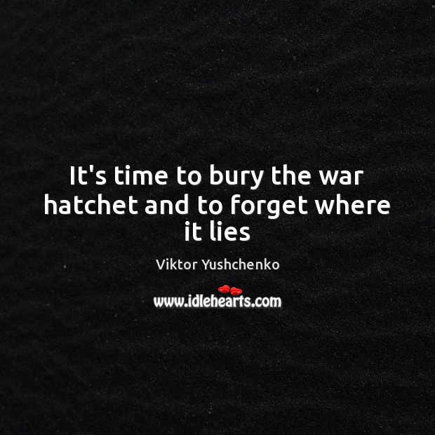 Image, It's time to bury the war hatchet and to forget where it lies