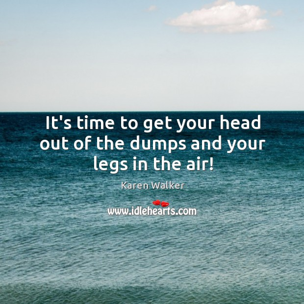 It's time to get your head out of the dumps and your legs in the air! Image