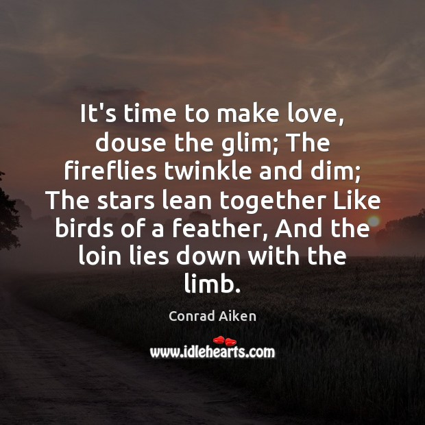 It's time to make love, douse the glim; The fireflies twinkle and Conrad Aiken Picture Quote