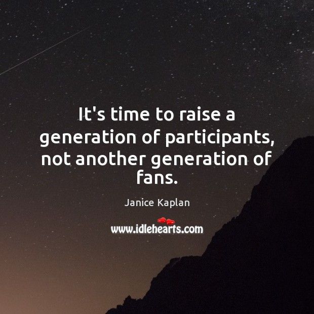 It's time to raise a generation of participants, not another generation of fans. Image