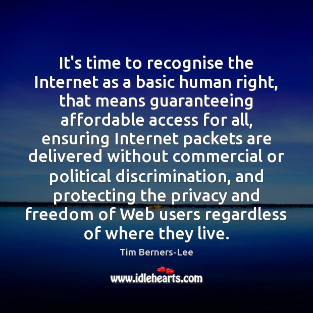 It's time to recognise the Internet as a basic human right, that Tim Berners-Lee Picture Quote