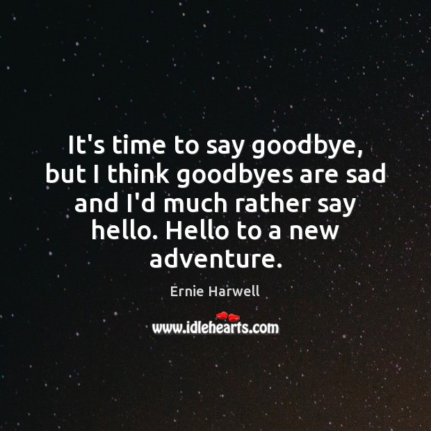 It's time to say goodbye, but I think goodbyes are sad and Ernie Harwell Picture Quote