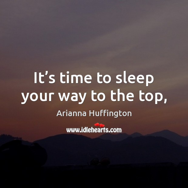 It's time to sleep your way to the top, Arianna Huffington Picture Quote
