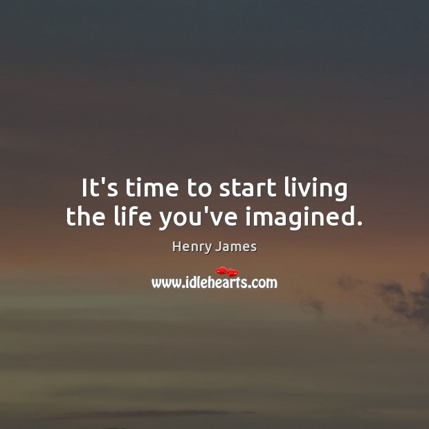 It's time to start living the life you've imagined. Henry James Picture Quote