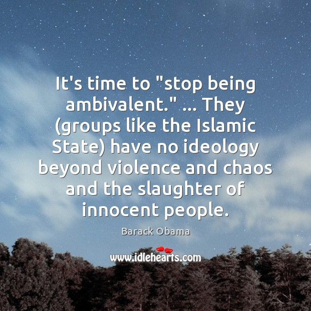 "Image, It's time to ""stop being ambivalent."" … They (groups like the Islamic State)"