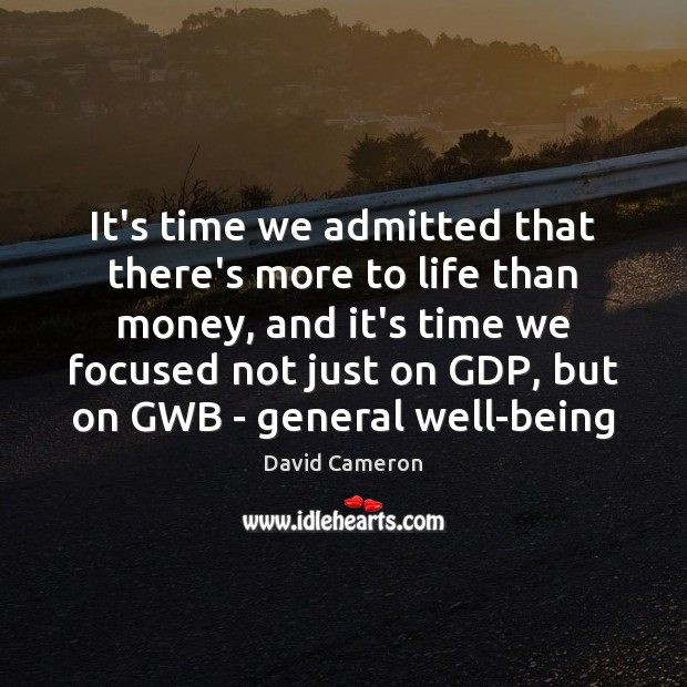It's time we admitted that there's more to life than money, and David Cameron Picture Quote