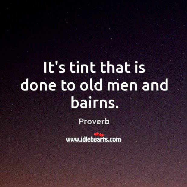It's tint that is done to old men and bairns. Image